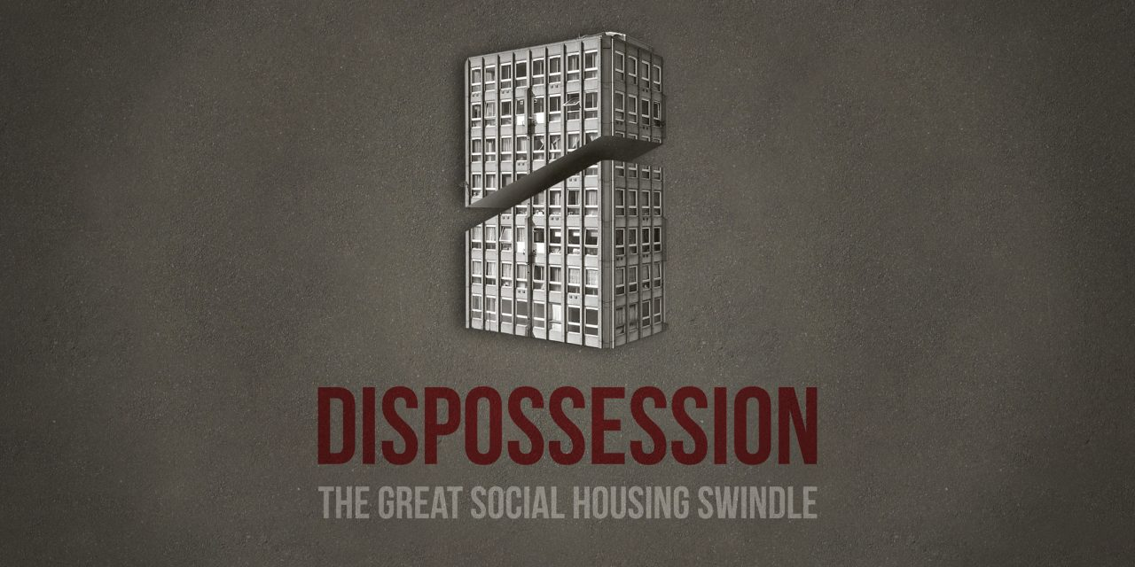 DISPOSSESSION – THE GREAT SOCIAL HOUSING SWINDLE